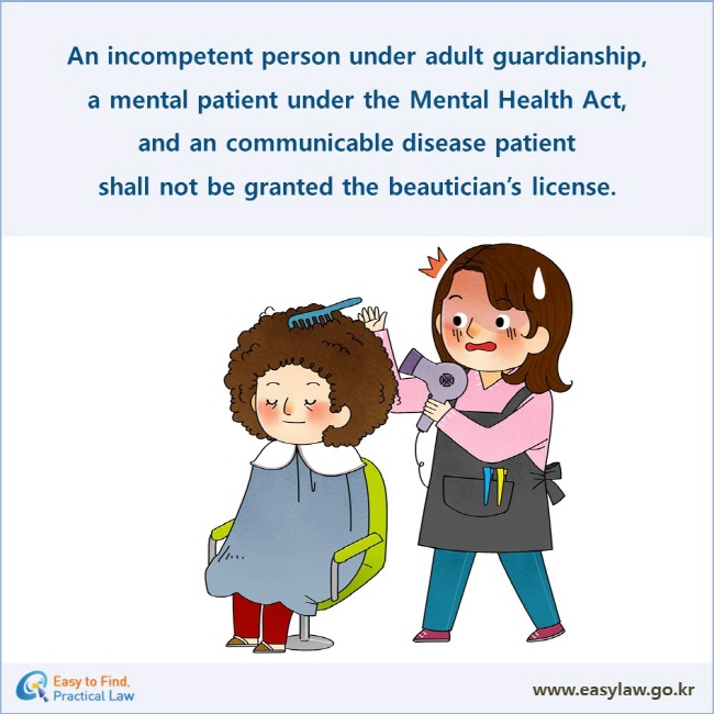 An incompetent person under adult guardianship,  a mental patient under the Mental Health Act,  and an communicable disease patient  shall not be granted the beautician's license.