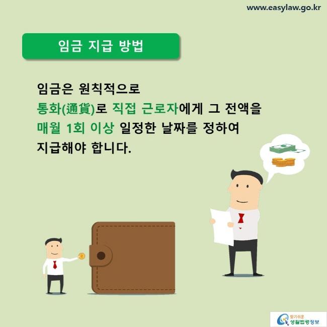 임금 지급 방법 임금은 원칙적으로  통화(通貨)로 직접 근로자에게 그 전액을 매월 1회 이상 일정한 날짜를 정하여  지급해야 합니다.