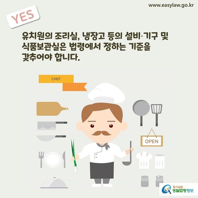 YES 유치원의 조리실, 냉장고 등의 설비∙기구 및  식품보관실은 법령에서 정하는 기준을  갖추어야 합니다.