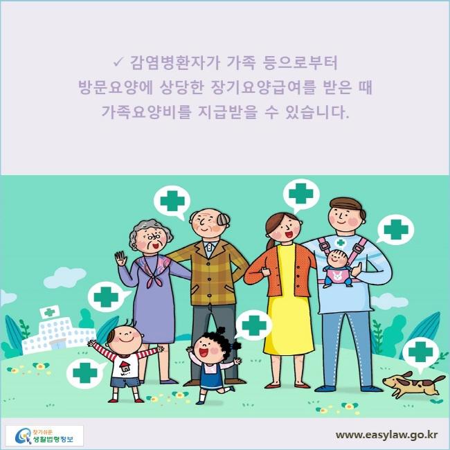 감염병환자가 가족 등으로부터 방문요양에 상당한 장기요양급여를 받은 때 가족요양비를 지급받을 수 있습니다.
