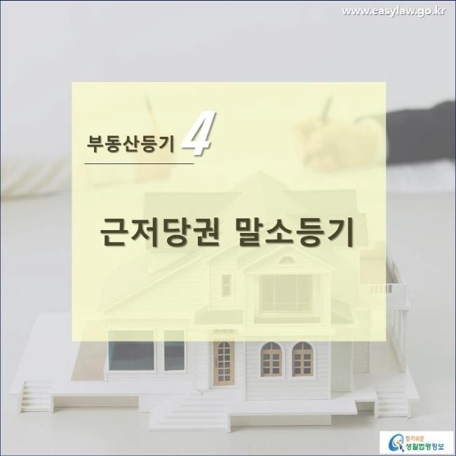 부동산등기 4 근저당권 말소등기 www.easylaw.go.kr 찾기쉬운 생활법령정보