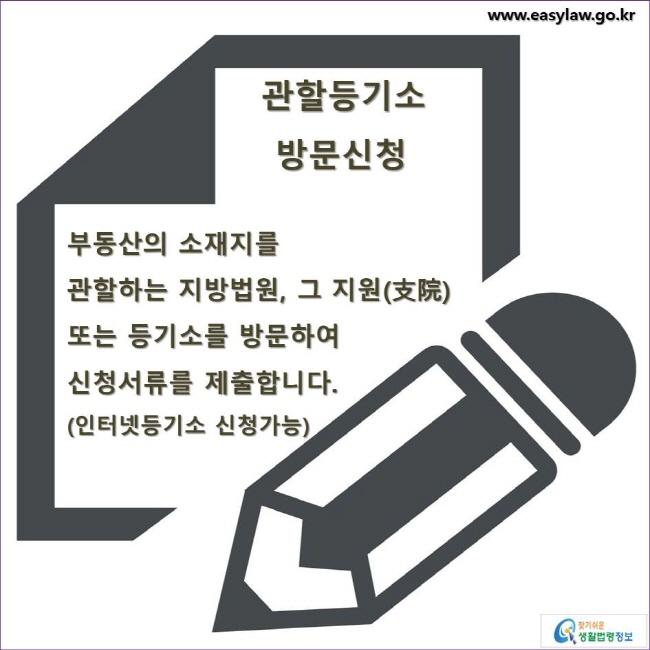 관할등기소 방문신청 부동산의 소재지를 관할하는 지방법원, 그 지원(支院) 또는 등기소를 방문하여 신청서류를 제출합니다.(인터넷등기소 신청가능)