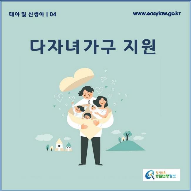 태아 및 신생아 | 04 다자녀가구 지원 www.easylaw.go.kr 찾기쉬운 생활법령정보 로고