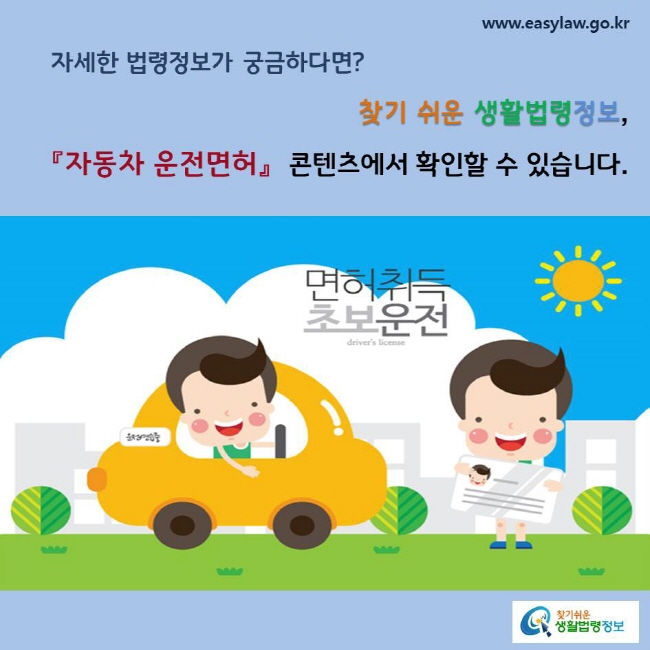 자세한 법령정보가 궁금하다면? 찾기 쉬운 생활법령정보, 「자동차 운전면허」 콘텐츠에서 확인할 수 있습니다.