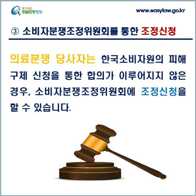 ③ 소비자분쟁조정위원회를 통한 조정신청; 의료분쟁 당사자는 한국소비자원의 피해구제 신청을 통한 합의가 이루어지지 않은 경우, 소비자분쟁조정위원회에 조정신청을 할 수 있습니다.