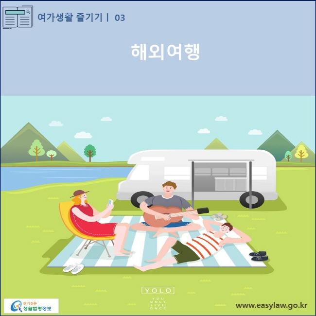 (여가생활 즐기기) 03 (해외여행) www.easylaw.go.kr 찾기 쉬운 생활법령정보