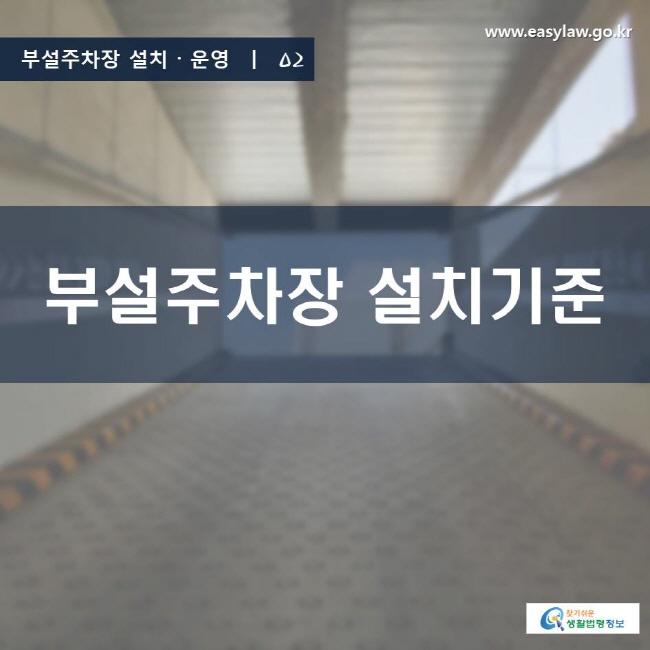 부설주차장 설치ㆍ운영 | 02 부설주차장 설치기준 www.easylaw.go.kr 찾기 쉬운 생활법령정보 로고