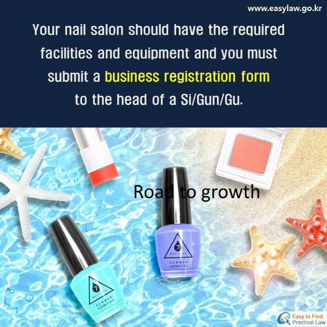 Your nail salon should have the required facilities and equipment and you mustsubmit a business registration form to the head of a Si/Gun/Gu.