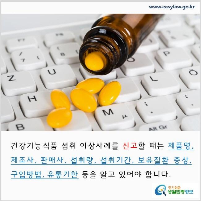 건강기능식품 섭취 이상사례를 신고할 때는 제품명, 제조사, 판매사, 섭취량, 섭취기간, 보유질환 증상, 구입방법, 유통기한 등을 알고 있어야 합니다. www.easylaw.go.kr 찾기 쉬운 생활법령정보 로고