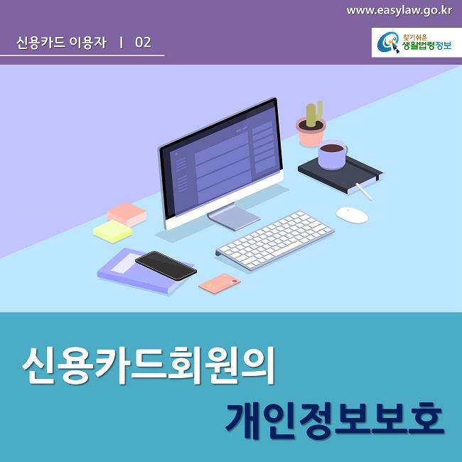 www.easylaw.go.kr 신용카드 이용자  ㅣ  02 찾기쉬운 생활법령정보 로고 신용카드회원의 개인정보보호