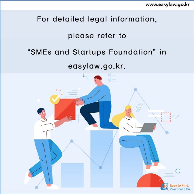 """For detailed legal information,  please refer to  """"SMEs and Startups Foundation"""" in easylaw.go.kr."""