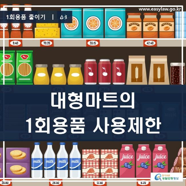 1회용품 줄이기 | 03 대형마트의 1회용품 사용제한 www.easylaw.go.kr 찾기 쉬운 생활법령정보 로고