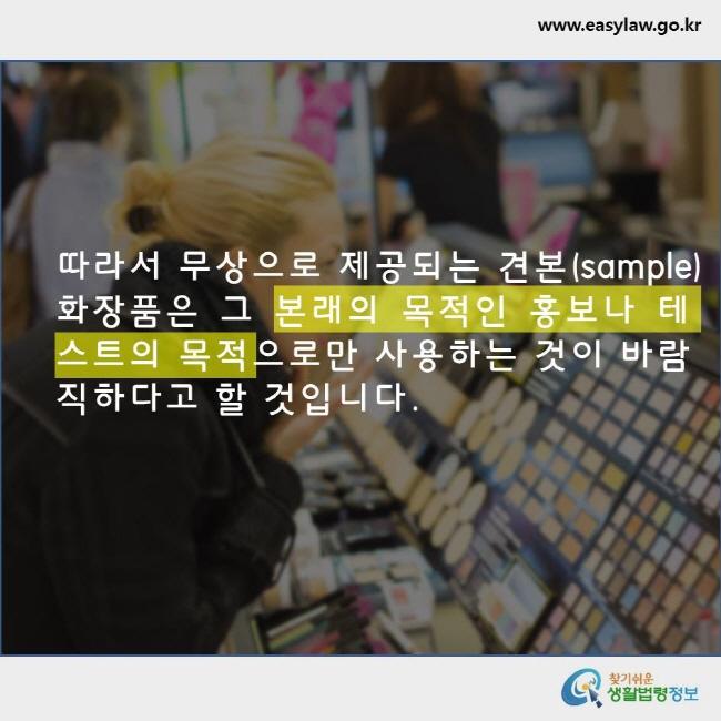 따라서 무상으로 제공되는 견본(sample) 화장품은 그 본래의 목적인 홍보나 테스트의 목적으로만 사용하는 것이 바람직하다고 할 것입니다. www.easylaw.go.kr 찾기쉬운 생활법령정보 로고