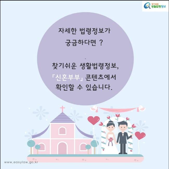 자세한 법령정보가  궁금하다면 ?  찾기쉬운 생활법령정보, 『신혼부부』 콘텐츠에서 확인할 수 있습니다.