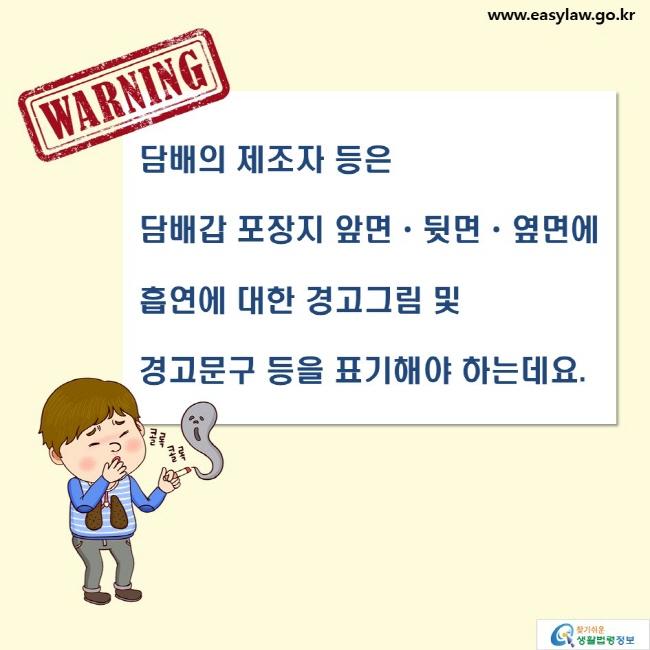 WARNING  담배의 제조자 등은 담뱃갑 포장지 앞면·뒷면·옆면에  흡연에 대한 경고그림 및 경고문구 등을 표기해야 하는데요.