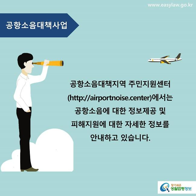 공항소음대책지역 주민지원센터(http://airportnoise.center)에서는 공항소음에 대한 정보제공 및 피해지원에 대한 자세한 정보를 안내하고 있습니다.