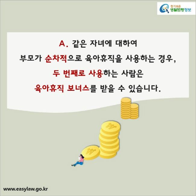 A. 같은 자녀에 대하여  부모가 순차적으로 육아휴직을 사용하는 경우,  두 번째로 사용하는 사람은  육아휴직 보너스를 받을 수 있습니다.