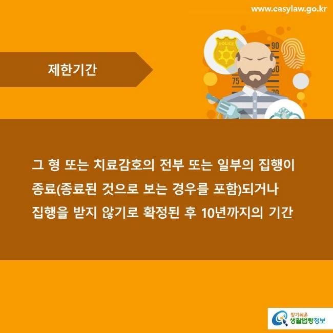 제한기간 그 형 또는 치료감호의 전부 또는 일부의 집행이 종료(종료된 것으로 보는 경우를 포함)되거나 집행을 받지 않기로 확정된 후 10년까지의 기간
