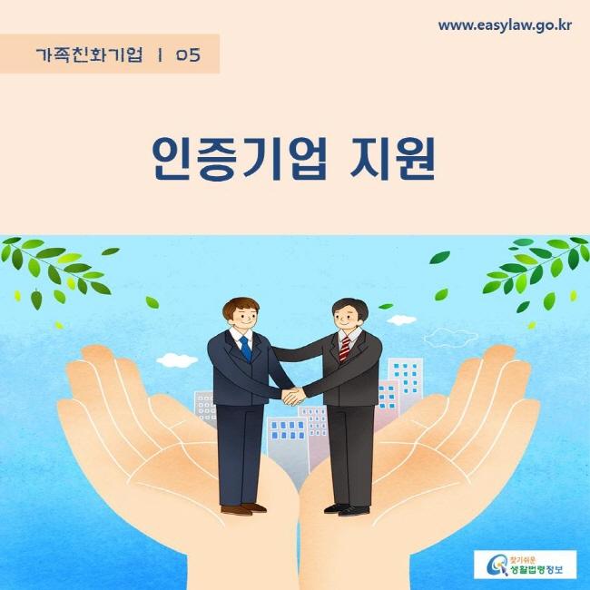 가족친화기업 | 05 인증기업 지원 www.easylaw.go.kr 찾기쉬운 생활법령정보 로고