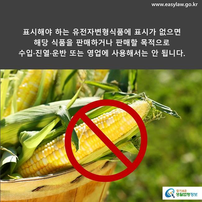 표시해야 하는 유전자변형식품에 표시가 없으면  해당 식품을 판매하거나 판매할 목적으로  수입·진열·운반 또는 영업에 사용해서는 안 됩니다.