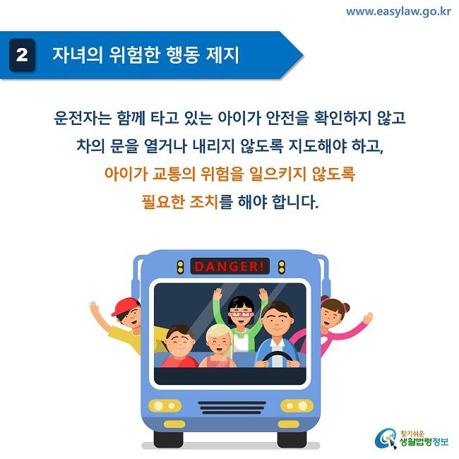 2 자녀의 위험한 행동 제지 운전자는 함께 타고 있는 아이가 안전을 확인하지 않고  차의 문을 열거나 내리지 않도록 지도해야 하고,  아이가 교통의 위험을 일으키지 않도록  필요한 조치를 해야 합니다.