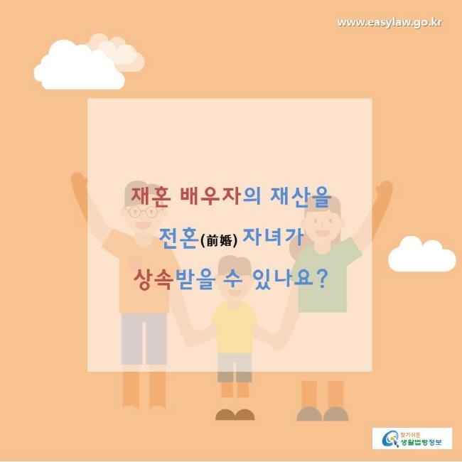 찾기쉬운생활법령정보 www.easylaw.go.kr  재혼 배우자의 재산을 전혼(前婚) 자녀가 상속받을 수 있나요?
