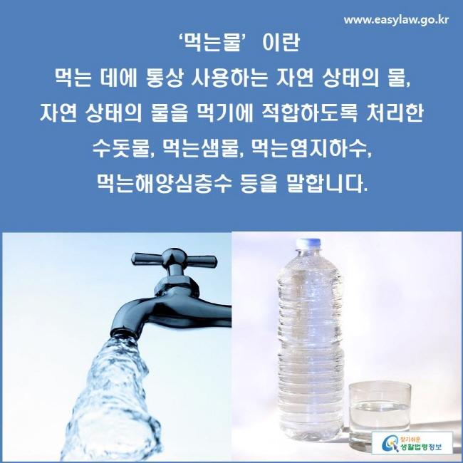 '먹는물'이란 먹는 데에 통상 사용하는 자연 상태의 물, 자연 상태의 물을 먹기에 적합하도록 처리한 수돗물, 먹는샘물, 먹는염지하수, 먹는해양심층수 등을 말합니다.