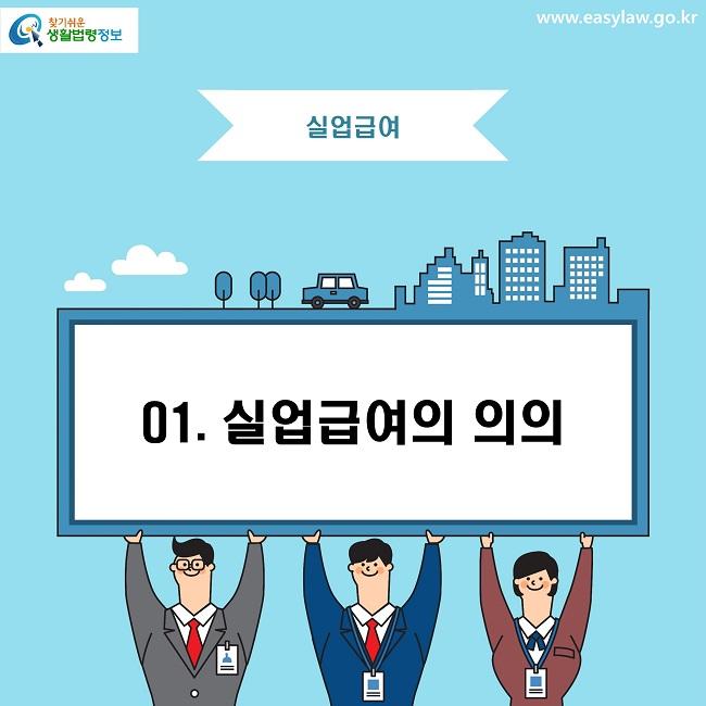 찾기쉬운 생활법령정보 로고 www.easylaw.go.kr 실업급여 01. 실업급여의 의의
