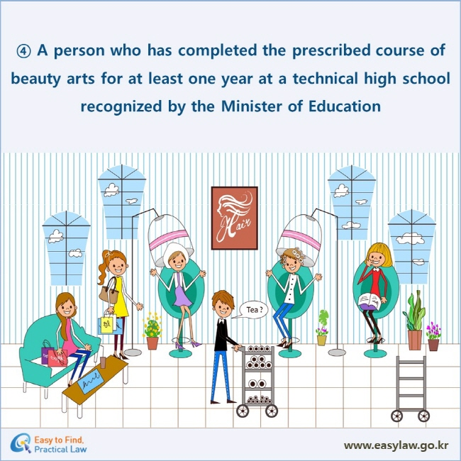 ④ A person who has completed the prescribed course of beauty arts for at least one year at a technical high school recognized by the Minister of Education