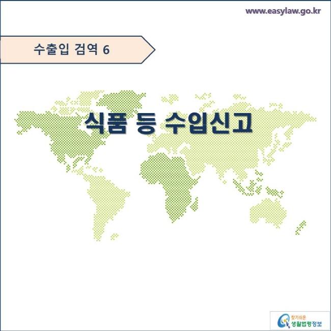 수출입 검역 6  식품 등 수입신고  www.easylaw.go.kr 찾기쉬운 생활법령정보 로고