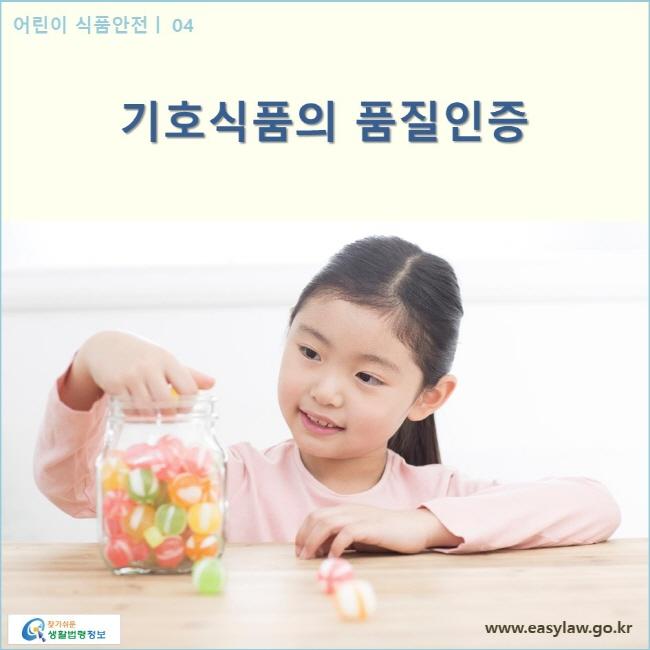 어린이 식품안전 | 04 기호식품의 품질인증 www.easylaw.go.kr 찾기 쉬운 생활법령정보 로고