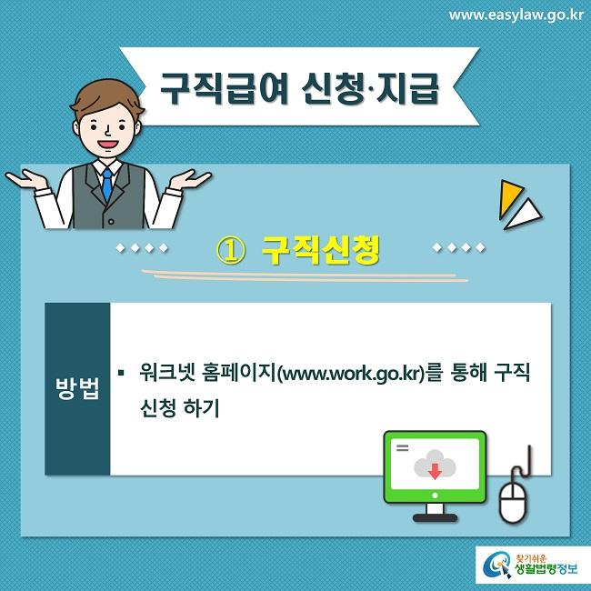 구직급여 신청∙지급 ① 구직신청 방법 워크넷 홈페이지(www.work.go.kr)를 통해 구직신청 하기