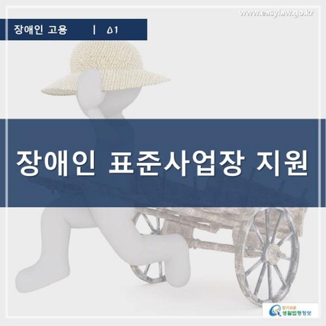 장애인 고용 | 01 장애인 표준사업장 지원 www.easylaw.go.kr 찾기 쉬운 생활법령정보 로고