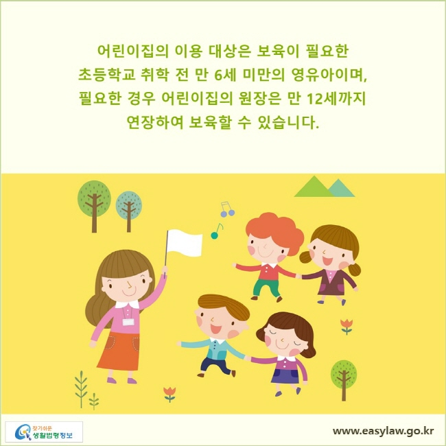 어린이집의 이용 대상은 보육이 필요한 초등학교 취학 전 만 6세 미만의 영유아이며,  필요한 경우 어린이집의 원장은 만 12세까지 연장하여 보육할 수 있습니다.