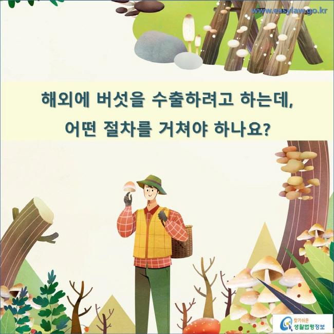해외에 버섯을 수출하려고 하는데, 어떤 절차를 거쳐야 하나요?