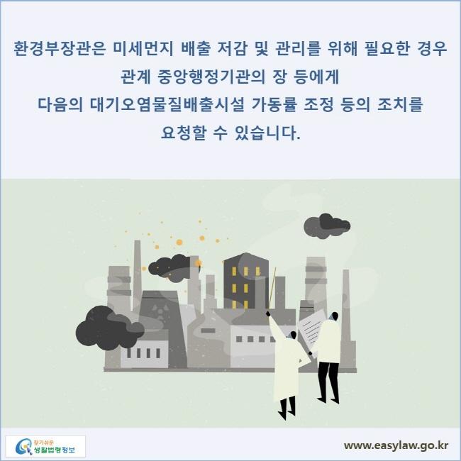 환경부장관은 미세먼지 배출 저감 및 관리를 위해 필요한 경우 관계 중앙행정기관의 장 등에게 다음의 대기오염물질배출시설 가동률 조정 등의 조치를 요청할 수 있습니다.