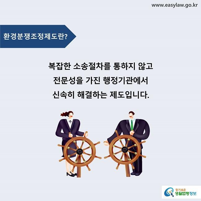 환경분쟁조정제도란? 복잡한 소송절차를 통하지 않고  전문성을 가진 행정기관에서 신속히 해결하는 제도입니다.