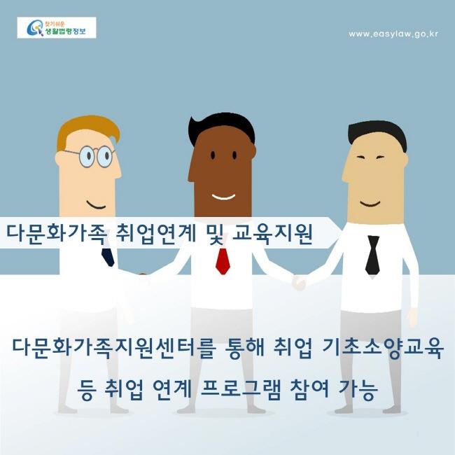 다문화가족 취업연계 및 교육지원 : 다문화가족지원센터를 통해 취업 기초소양교육 등 취업 연계 프로그램 참여 가능