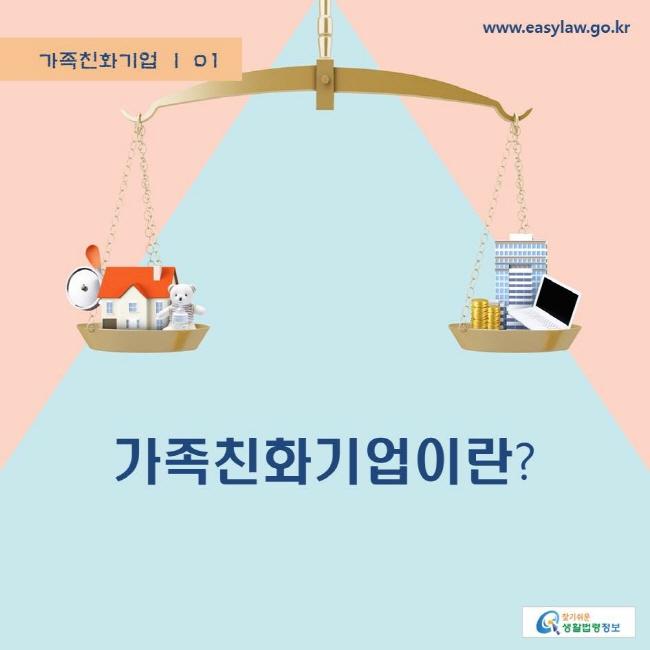 가족친화기업 | 01 가족친화기업이란? www.easylaw.go.kr 찾기쉬운 생활법령정보 로고
