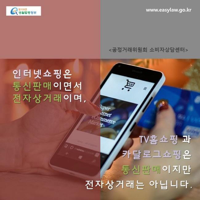 인터넷쇼핑은 통신판매이면서 전자상거래이며, TV홈쇼핑과 카달로그쇼핑은 통신판매이지만 전자상거래는 아닙니다.