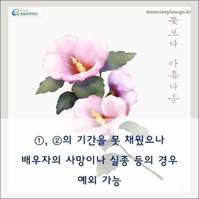 www.easylaw.go.kr  ① , ② 의 기간을 못 채 웠 으 나  배우자의 사망이나 실종 등의 경 우  예외 가능