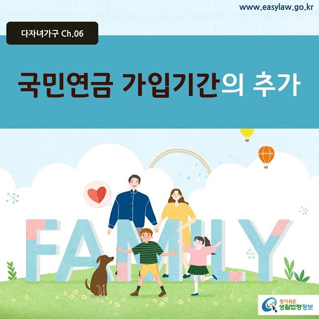 다자녀가구 Ch.06 www.easylaw.go.kr 국민연금 가입기간의 추가 찾기쉬운 생활법령정보 로고