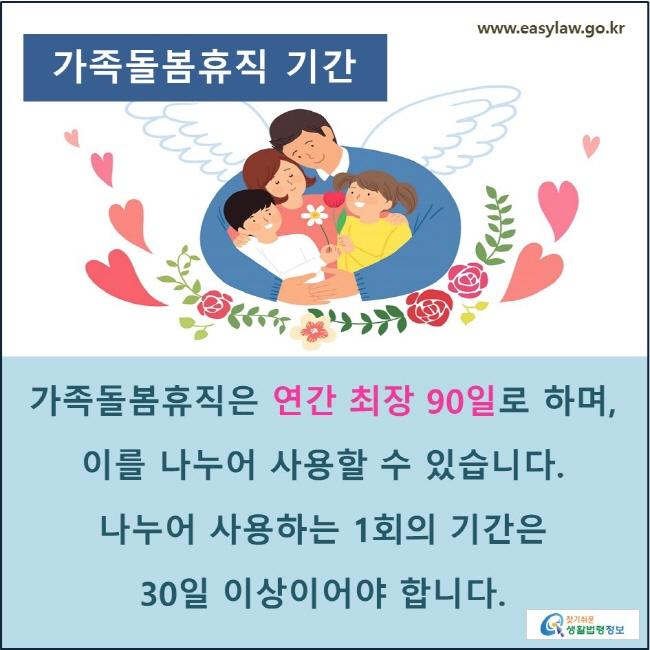 가족돌봄휴직 기간: 가족돌봄휴직은 연간 최장 90일로 하며, 이를 나누어 사용할 수 있습니다. 나누어 사용하는 1회의 기간은 30일 이상이어야 합니다.