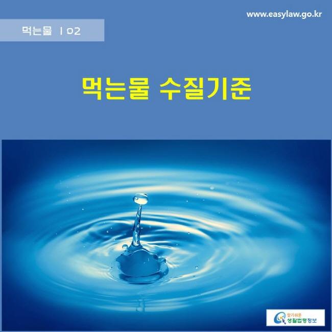 먹는물 | 02 먹는물 수질기준 www.easylaw.go.kr 찾기쉬운 생활법령정보 로고