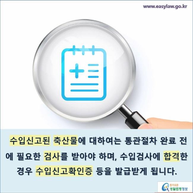 수입신고된 축산물에 대하여는 통관절차 완료 전에 필요한 검사를 받아야 하며, 수입검사에 합격한 경우 수입신고확인증 등을 발급받게 됩니다.