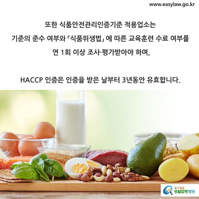 또한 식품안전관리인증기준 적용업소는  기준의 준수 여부와 「식품위생법」 에 따른 교육훈련 수료 여부를  연 1회 이상 조사·평가받아야 하며,  HACCP 인증은 인증을 받은 날부터 3년동안 유효합니다.