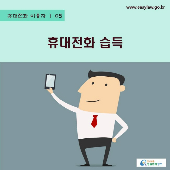 휴대전화 이용자   05 휴대전화 습득 www.easylaw.go.kr 찾기쉬운 생활법령정보 로고
