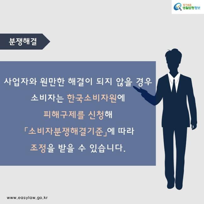 분쟁해결 사업자와 원만한 해결이 되지 않을 경우 소비자는 한국소비자원에  피해구제를 신청해  「소비자분쟁해결기준」에 따라  조정을 받을 수 있습니다.