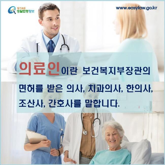 의료인이란 보건복지부장관의 면허를 받은 의사, 치과의사, 한의사, 조산사, 간호사를 말합니다.