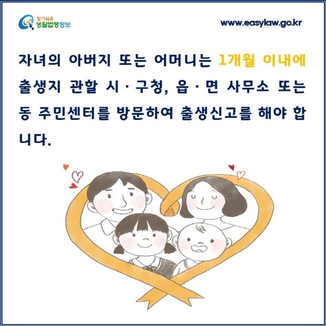 자녀의 아버지 또는 어머니는 1개월 이내에 출생지 관할 시·구청, 읍·면 사무소 또는 동 주민센터를 방문하여 출생신고를 해야 합니다.